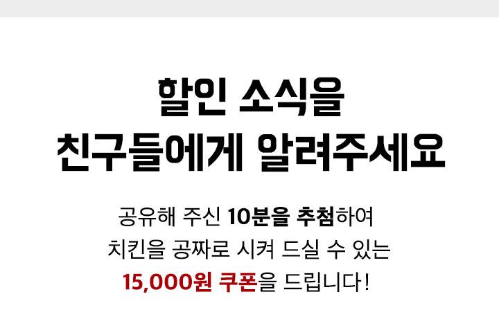 할인 소식을 친구들에게 알려주세요. 공유해 주신 10분을 추첨하여 치킨을 공짜로 시켜 드실 수 있는 15,000원 쿠폰을 드립니다.